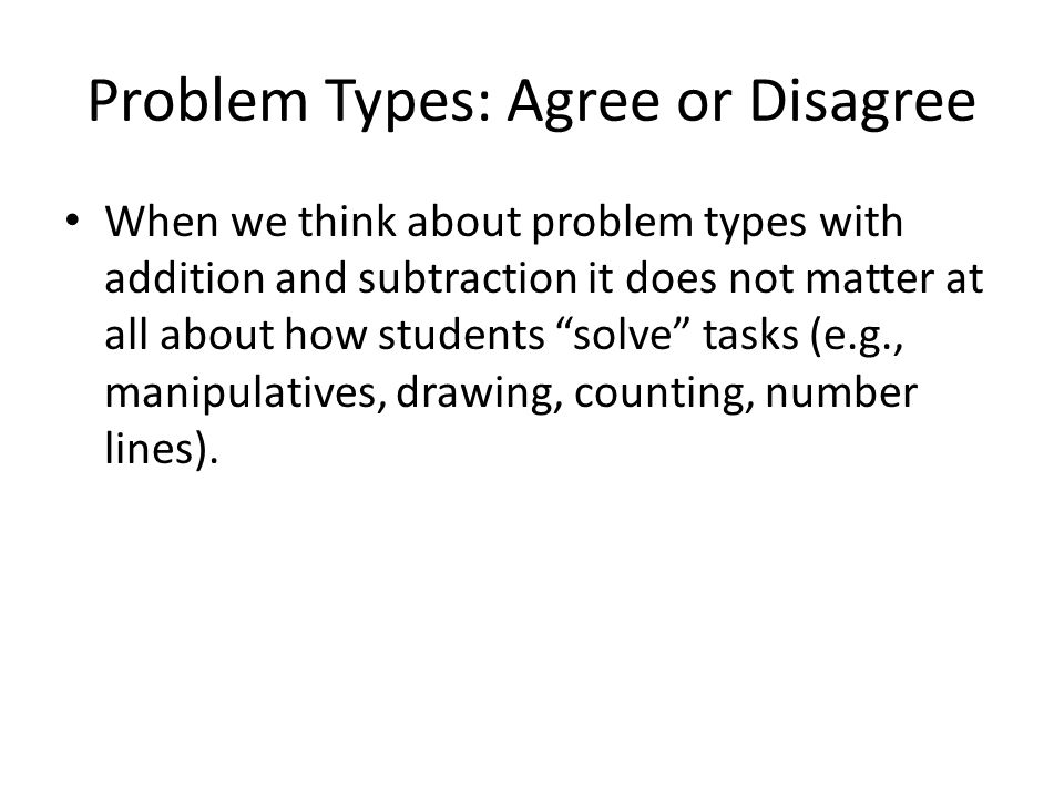 Problem Types: Agree or Disagree When we think about problem types with addition and subtraction it does not matter at all about how students solve tasks (e.g., manipulatives, drawing, counting, number lines).