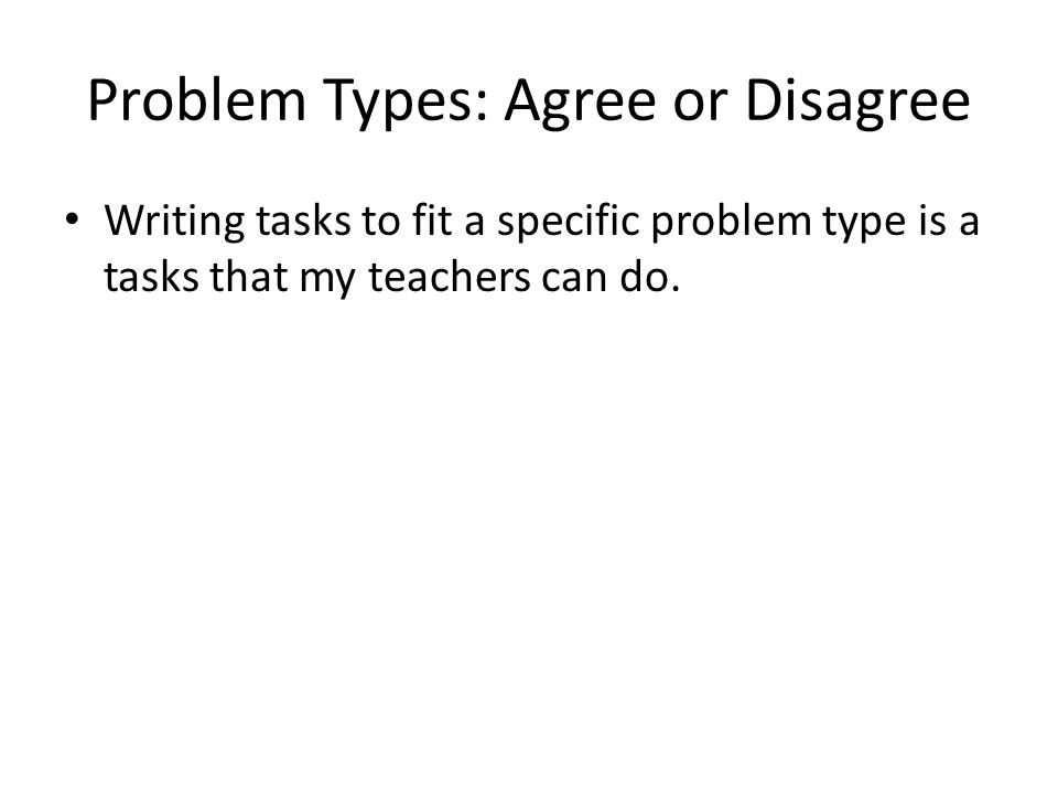 Problem Types: Agree or Disagree Writing tasks to fit a specific problem type is a tasks that my teachers can do.