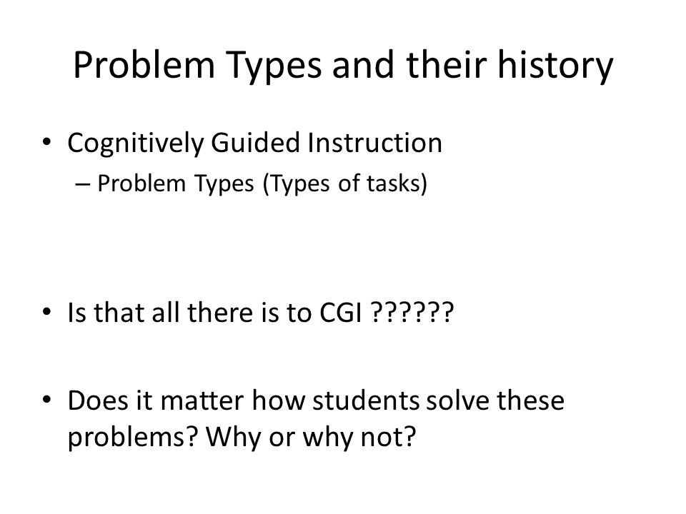 Problem Types and their history Cognitively Guided Instruction – Problem Types (Types of tasks) Is that all there is to CGI .