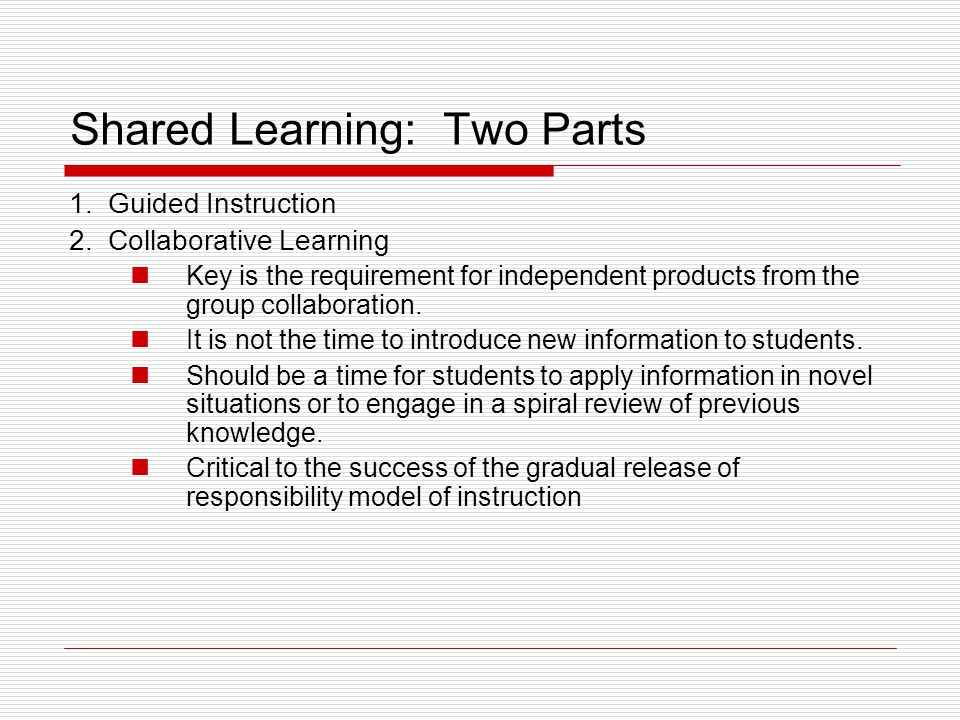 Shared Learning: Two Parts 1. Guided Instruction 2. Collaborative Learning Key is the requirement for independent products from the group collaboratio