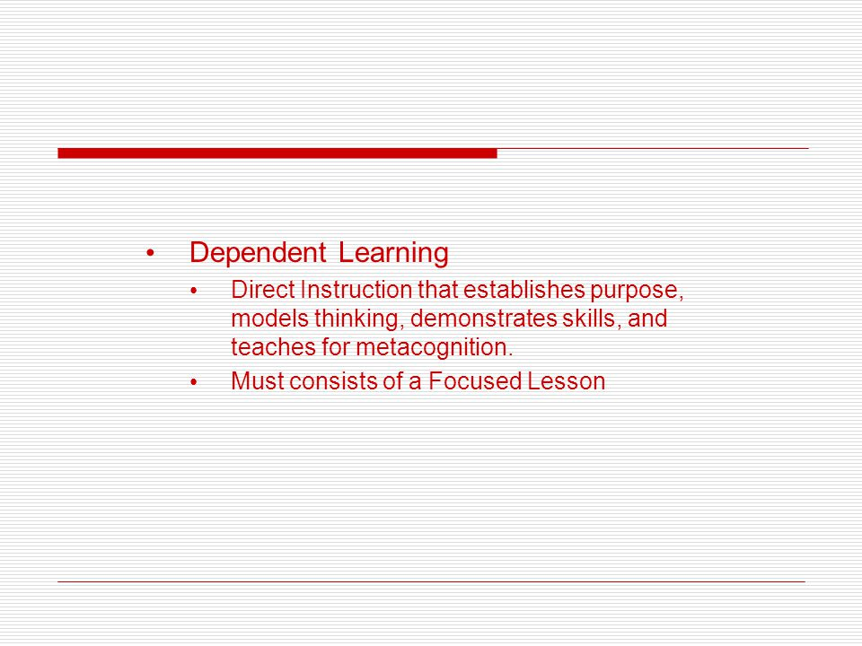 Dependent Learning Direct Instruction that establishes purpose, models thinking, demonstrates skills, and teaches for metacognition. Must consists of