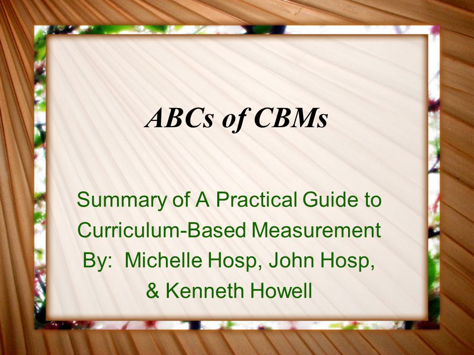 More about CBM CBM is not an instructional method or intervention CBM is not a curriculum The defining elements of CBM are the curriculum-based procedures for designing, administering, and scoring measures and for recording, summarizing, and interpreting the data that result from those measures.