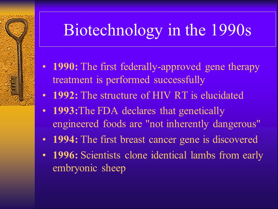 Biotechnology in the 1990s 1998: Scientists clone three generations of mice from nuclei of adult ovarian cells 1998: Embryonic stem cells are used to regenerate tissue and create disorders that mimic diseases 1998: The Biotechnology Institute is founded by BIO as an independent, national, 501(c)(3) education organization 1999: The genetic code of the human chromosome is deciphered