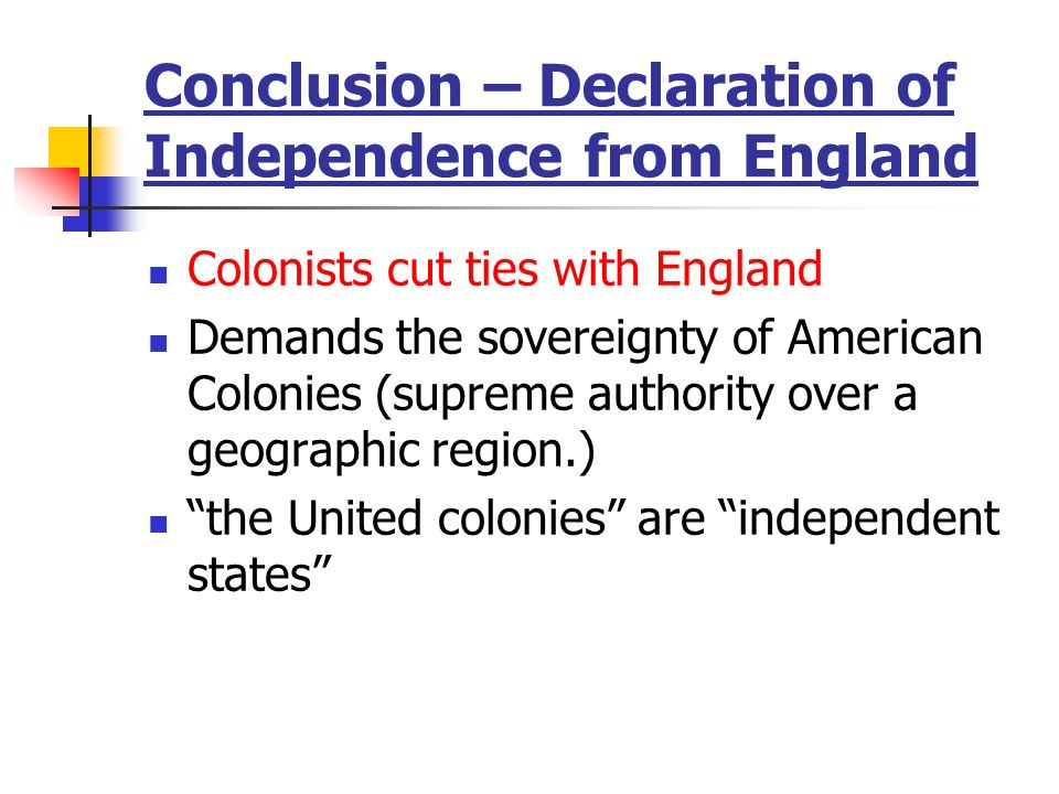 Conclusion – Declaration of Independence from England Colonists cut ties with England Demands the sovereignty of American Colonies (supreme authority