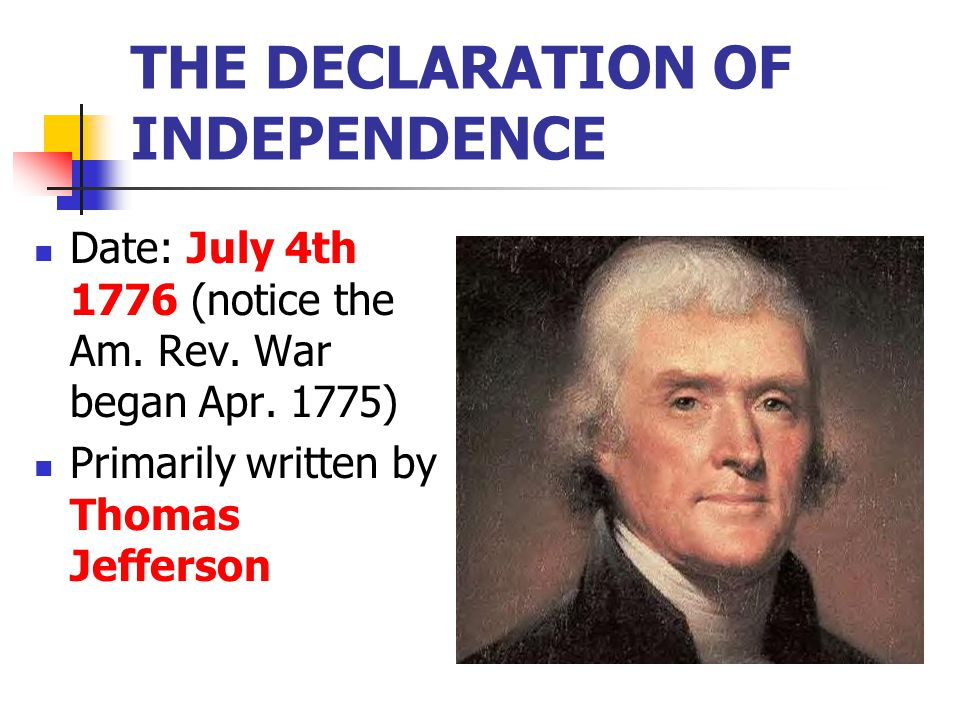 THE DECLARATION OF INDEPENDENCE Date: July 4th 1776 (notice the Am. Rev. War began Apr. 1775) Primarily written by Thomas Jefferson
