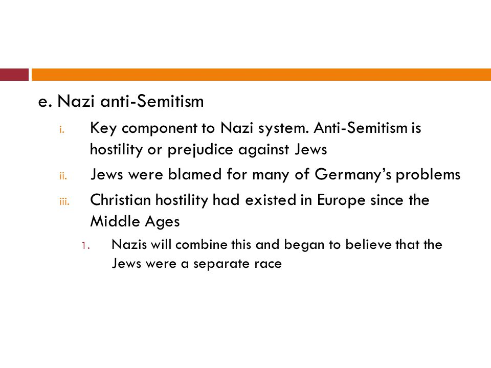 e. Nazi anti-Semitism i. Key component to Nazi system. Anti-Semitism is hostility or prejudice against Jews ii. Jews were blamed for many of Germany's