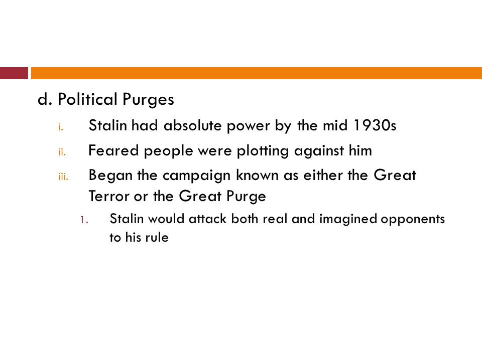 d. Political Purges i. Stalin had absolute power by the mid 1930s ii. Feared people were plotting against him iii. Began the campaign known as either