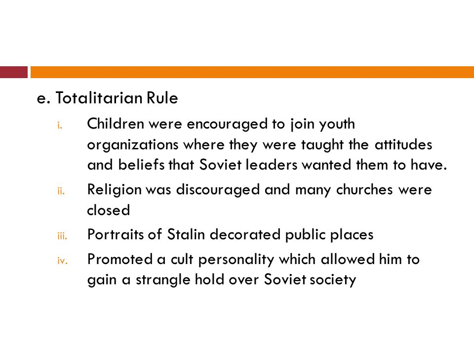 e. Totalitarian Rule i. Children were encouraged to join youth organizations where they were taught the attitudes and beliefs that Soviet leaders want