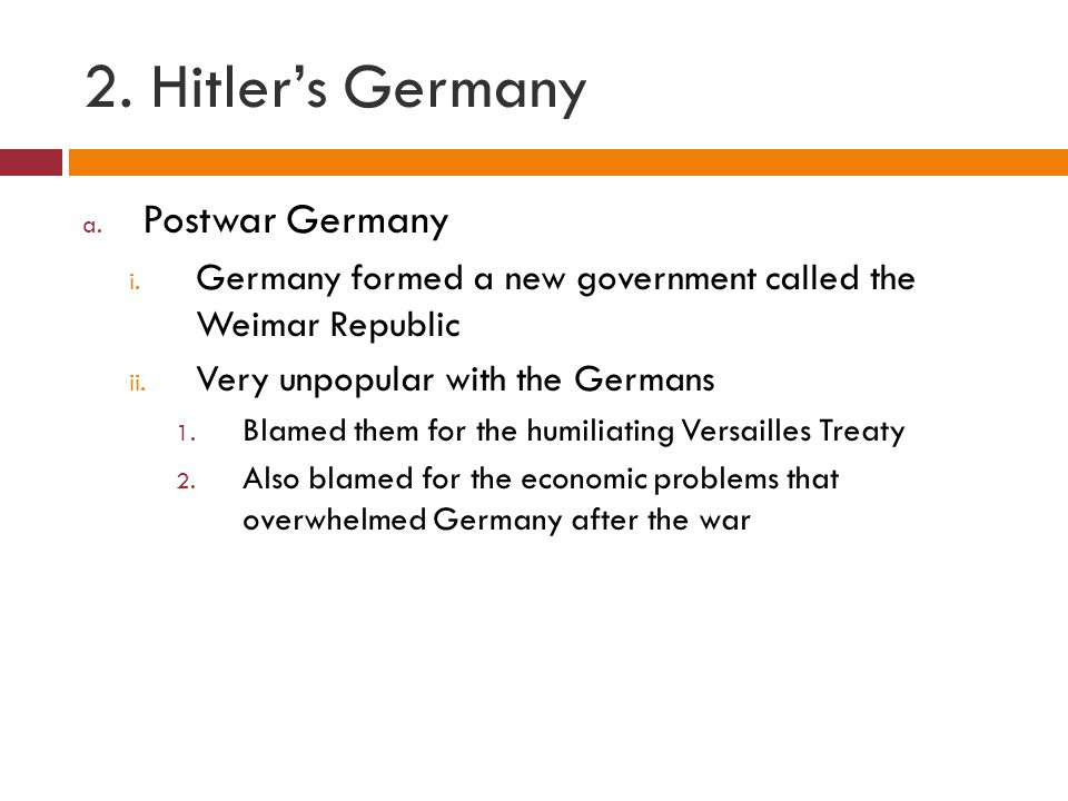 2. Hitler's Germany a. Postwar Germany i. Germany formed a new government called the Weimar Republic ii. Very unpopular with the Germans 1. Blamed the