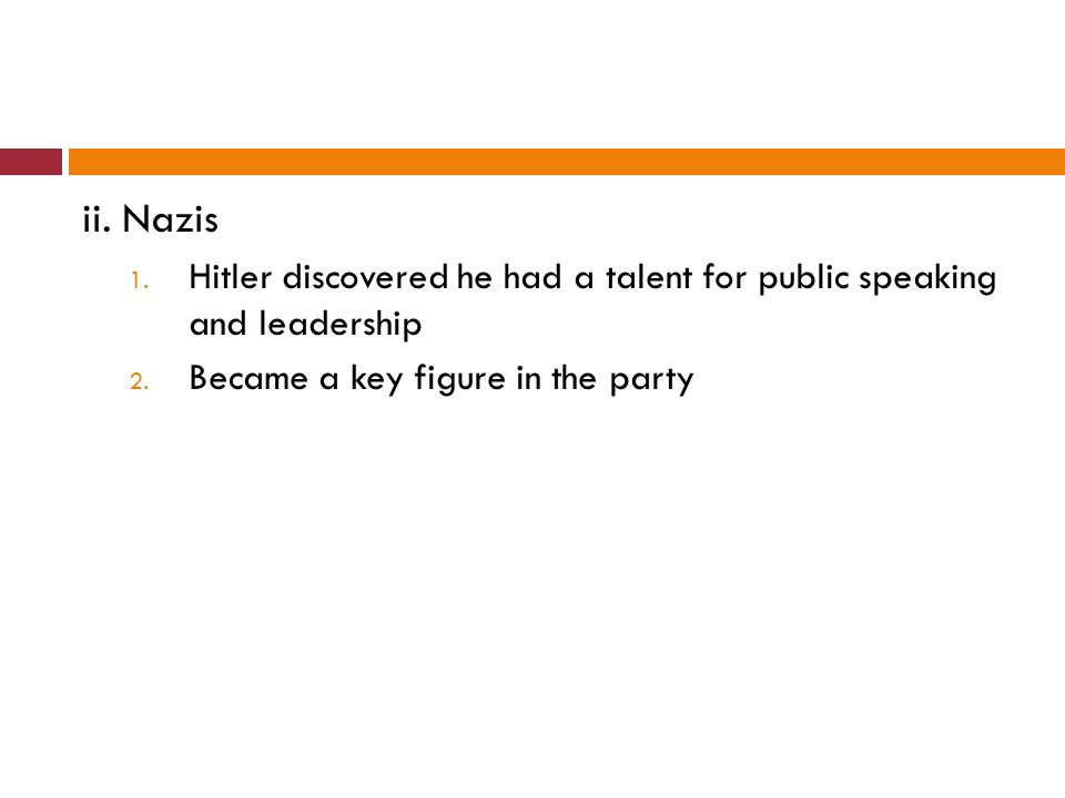 ii. Nazis 1. Hitler discovered he had a talent for public speaking and leadership 2. Became a key figure in the party