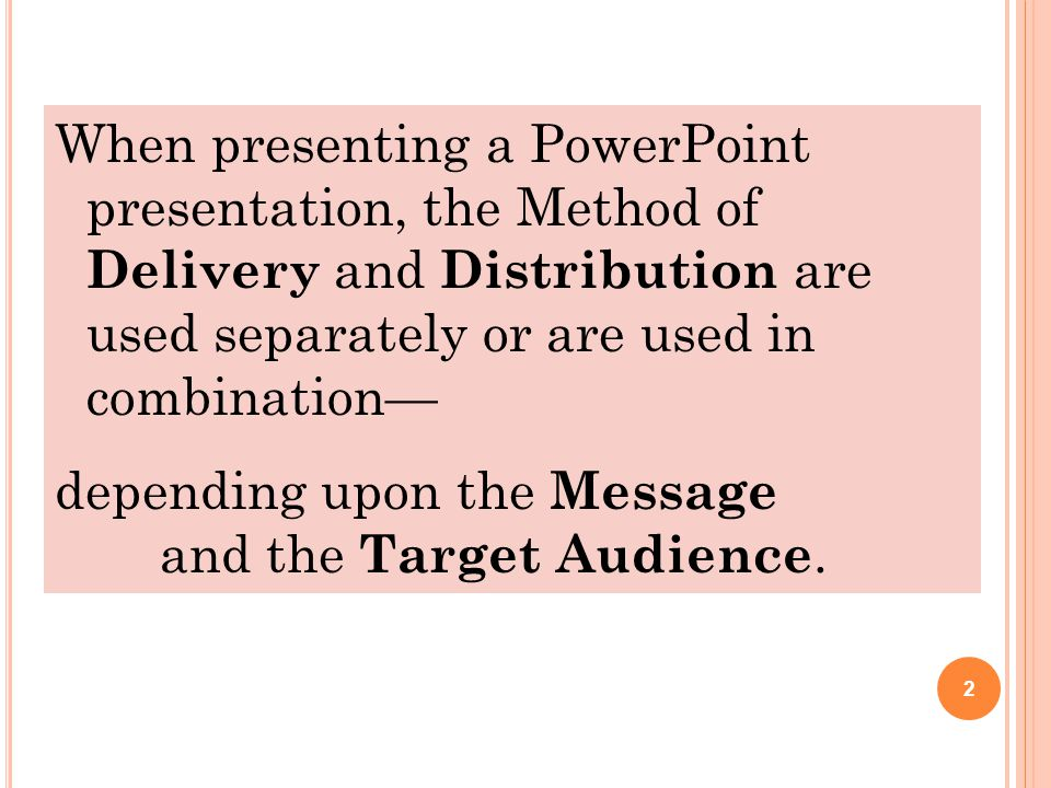 2 When presenting a PowerPoint presentation, the Method of Delivery and Distribution are used separately or are used in combination— depending upon the Message and the Target Audience.