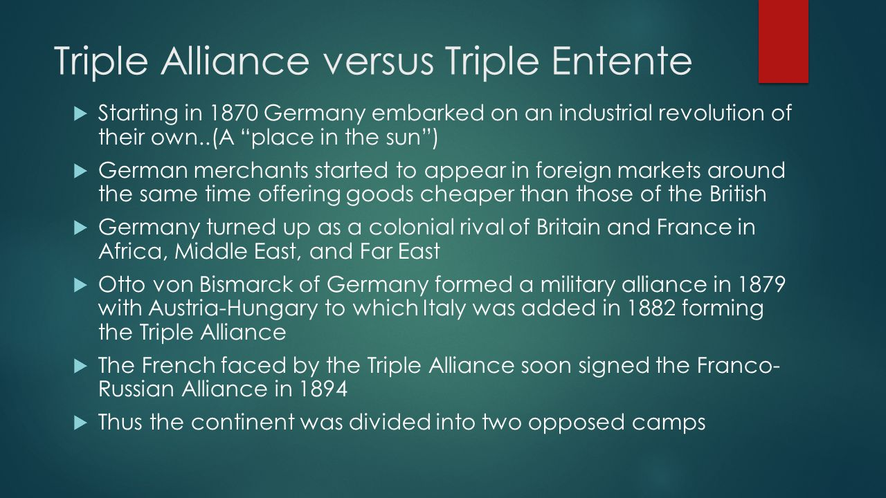 France & Great Britain  Traditionally Britain practiced Splendid Isolation  French recognized Britain occupation of Egypt, and Britain recognized French penetration of Morocco  Agreed to support each other against protests by third parties  By 1907 Britain, France, and Russia were acting together forming the Triple Entente