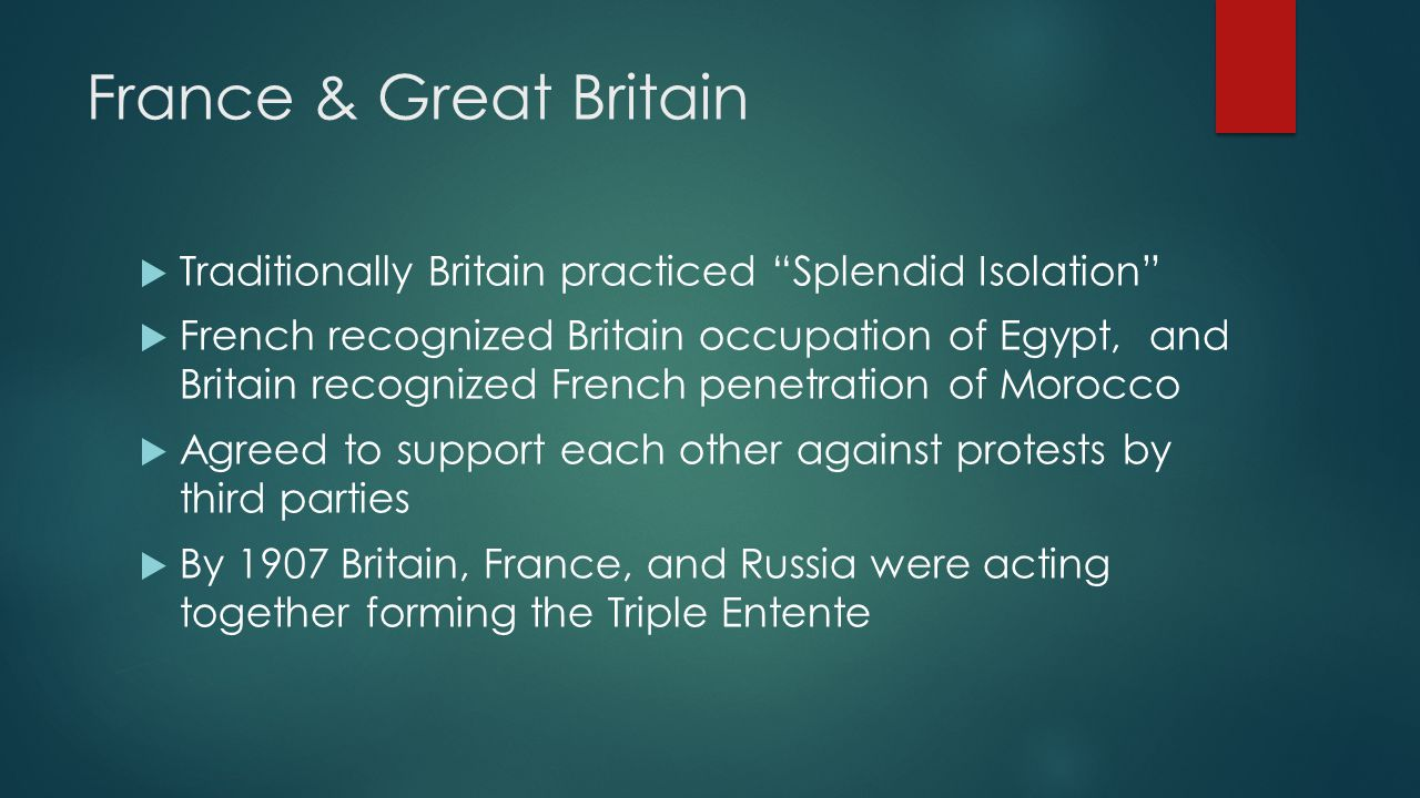 "France & Great Britain  Traditionally Britain practiced ""Splendid Isolation""  French recognized Britain occupation of Egypt, and Britain recognized"