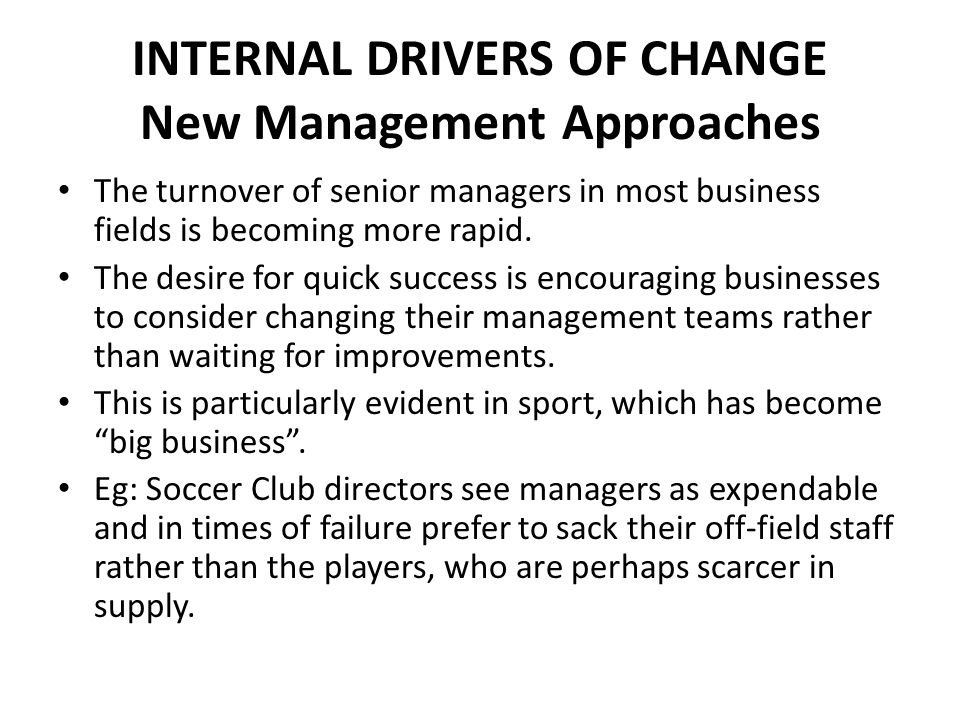 INTERNAL DRIVERS OF CHANGE New Management Approaches The turnover of senior managers in most business fields is becoming more rapid. The desire for qu