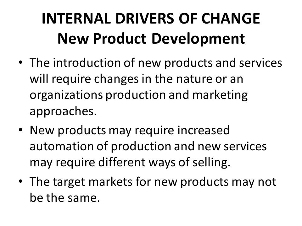 INTERNAL DRIVERS OF CHANGE New Product Development The introduction of new products and services will require changes in the nature or an organization