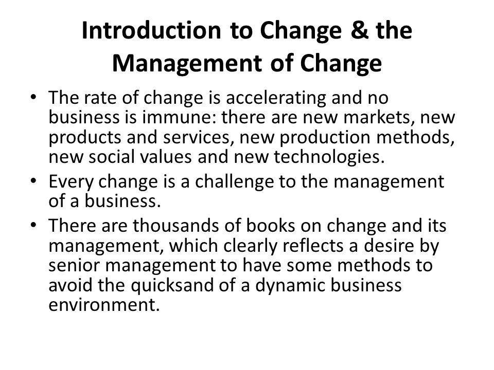Introduction to Change & the Management of Change The rate of change is accelerating and no business is immune: there are new markets, new products an