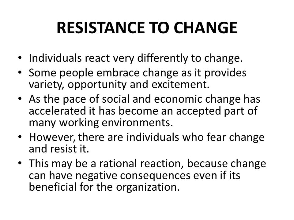 RESISTANCE TO CHANGE Individuals react very differently to change. Some people embrace change as it provides variety, opportunity and excitement. As t