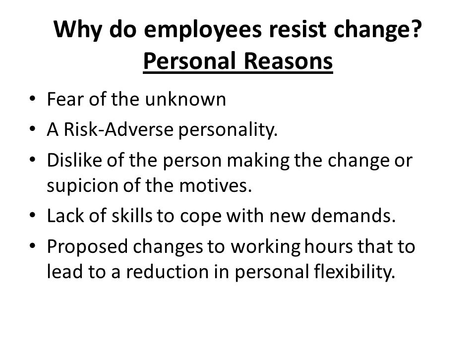Why do employees resist change? Personal Reasons Fear of the unknown A Risk-Adverse personality. Dislike of the person making the change or supicion o