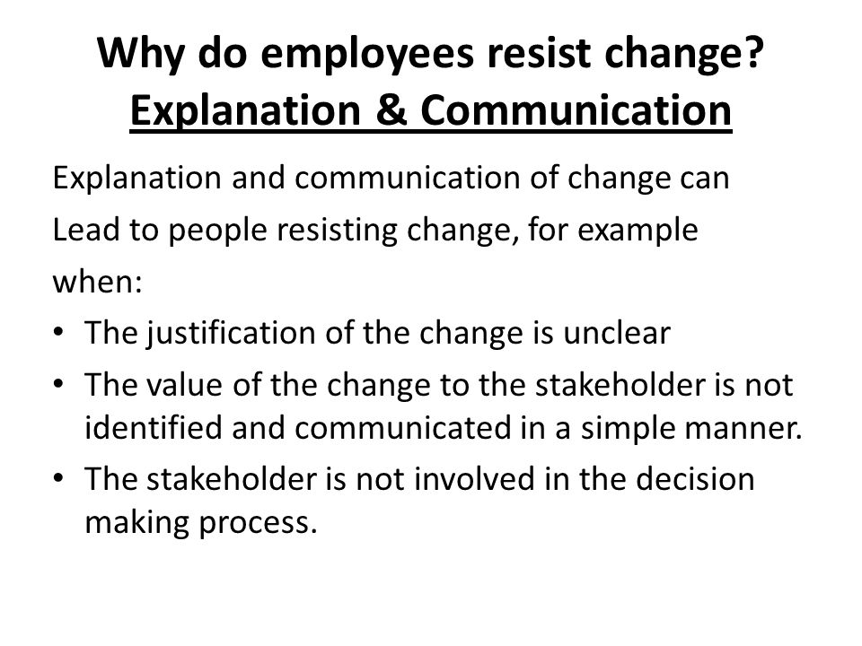 Why do employees resist change? Explanation & Communication Explanation and communication of change can Lead to people resisting change, for example w