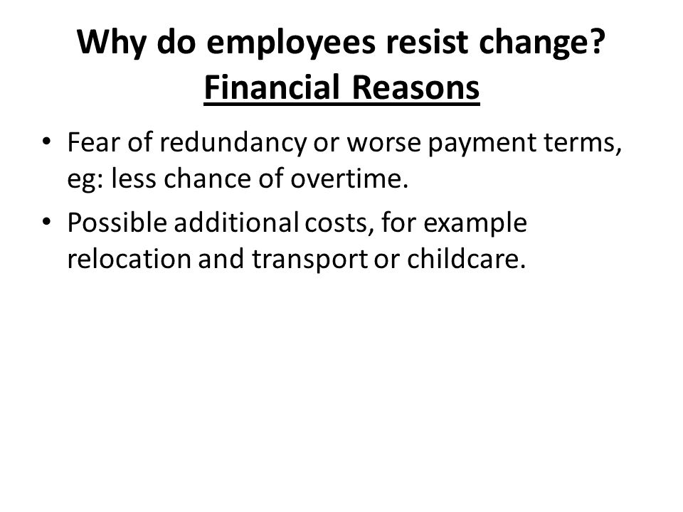 Why do employees resist change? Financial Reasons Fear of redundancy or worse payment terms, eg: less chance of overtime. Possible additional costs, f