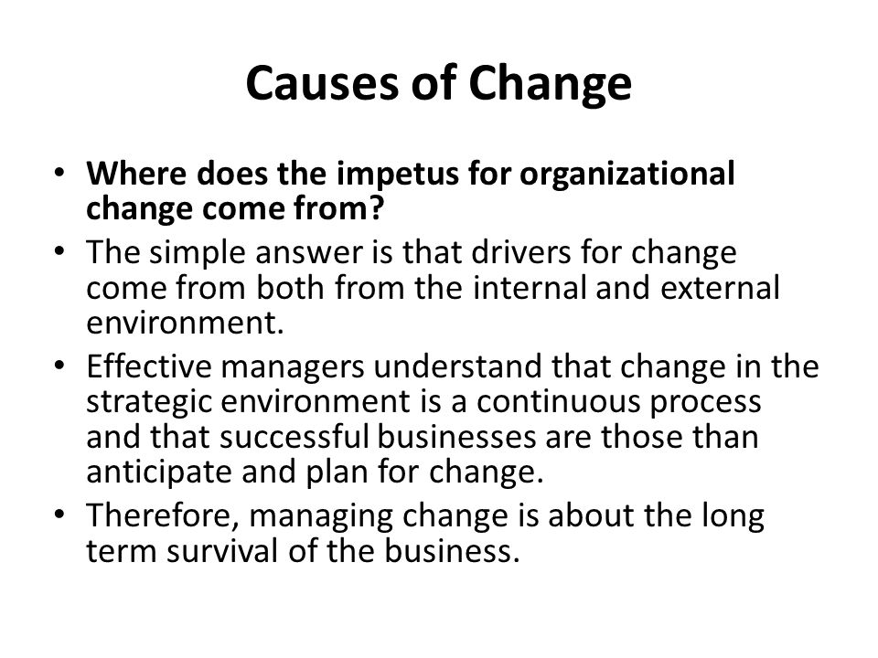 Causes of Change Where does the impetus for organizational change come from? The simple answer is that drivers for change come from both from the inte