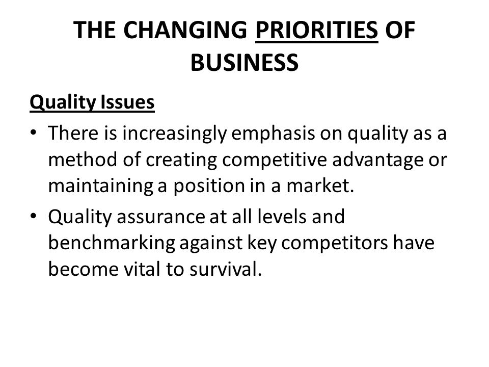THE CHANGING PRIORITIES OF BUSINESS Quality Issues There is increasingly emphasis on quality as a method of creating competitive advantage or maintain