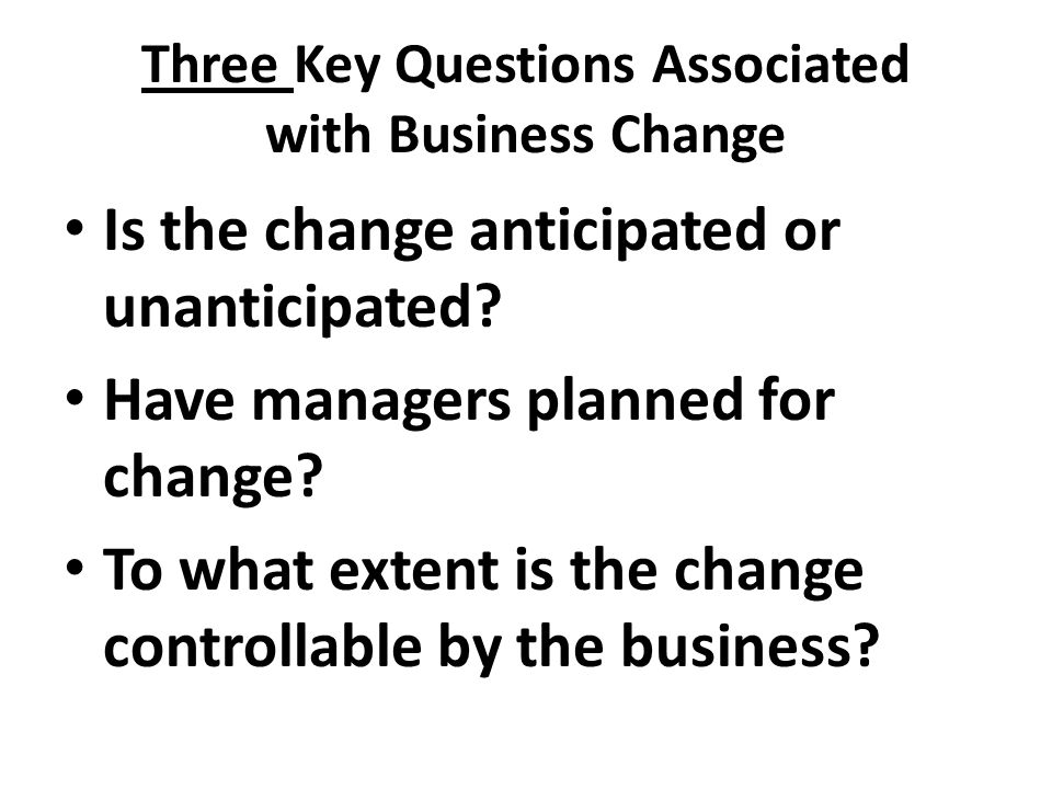 Three Key Questions Associated with Business Change Is the change anticipated or unanticipated? Have managers planned for change? To what extent is th