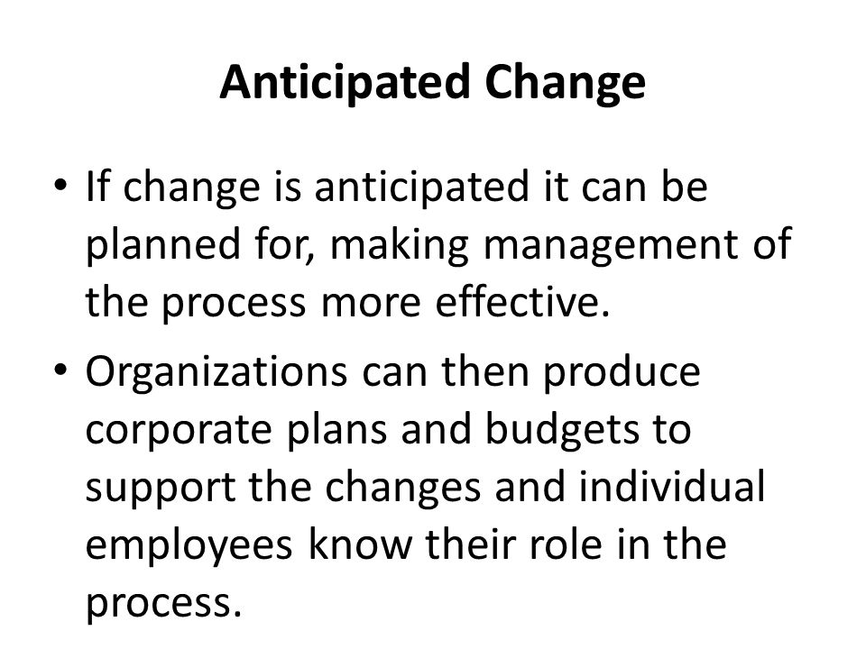 Anticipated Change If change is anticipated it can be planned for, making management of the process more effective. Organizations can then produce cor