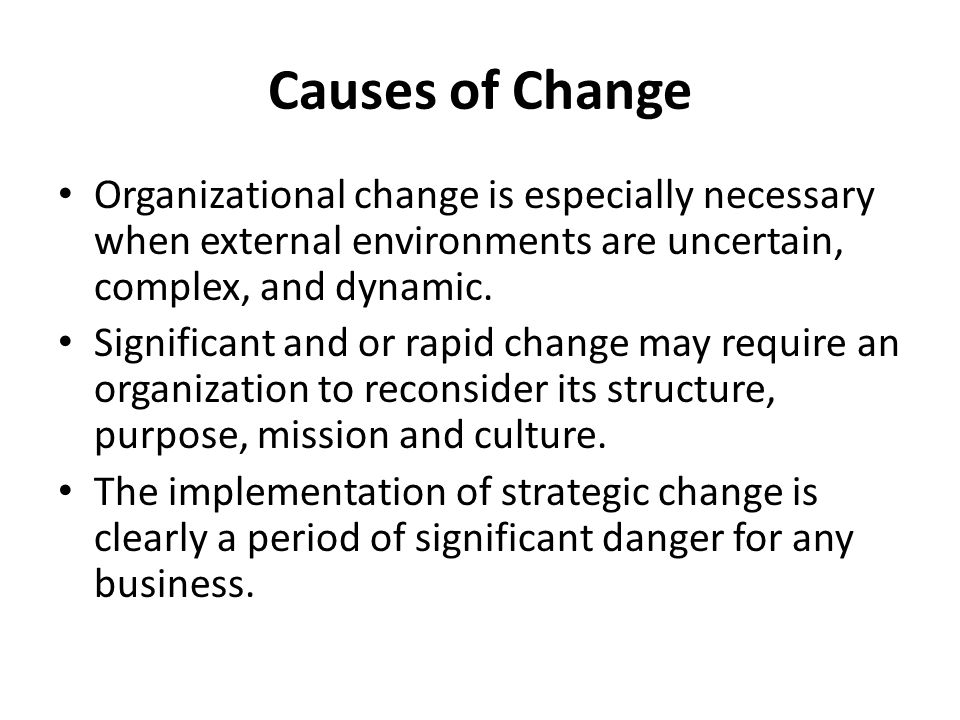Causes of Change Organizational change is especially necessary when external environments are uncertain, complex, and dynamic. Significant and or rapi