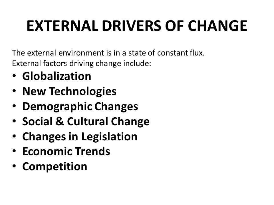 EXTERNAL DRIVERS OF CHANGE The external environment is in a state of constant flux. External factors driving change include: Globalization New Technol