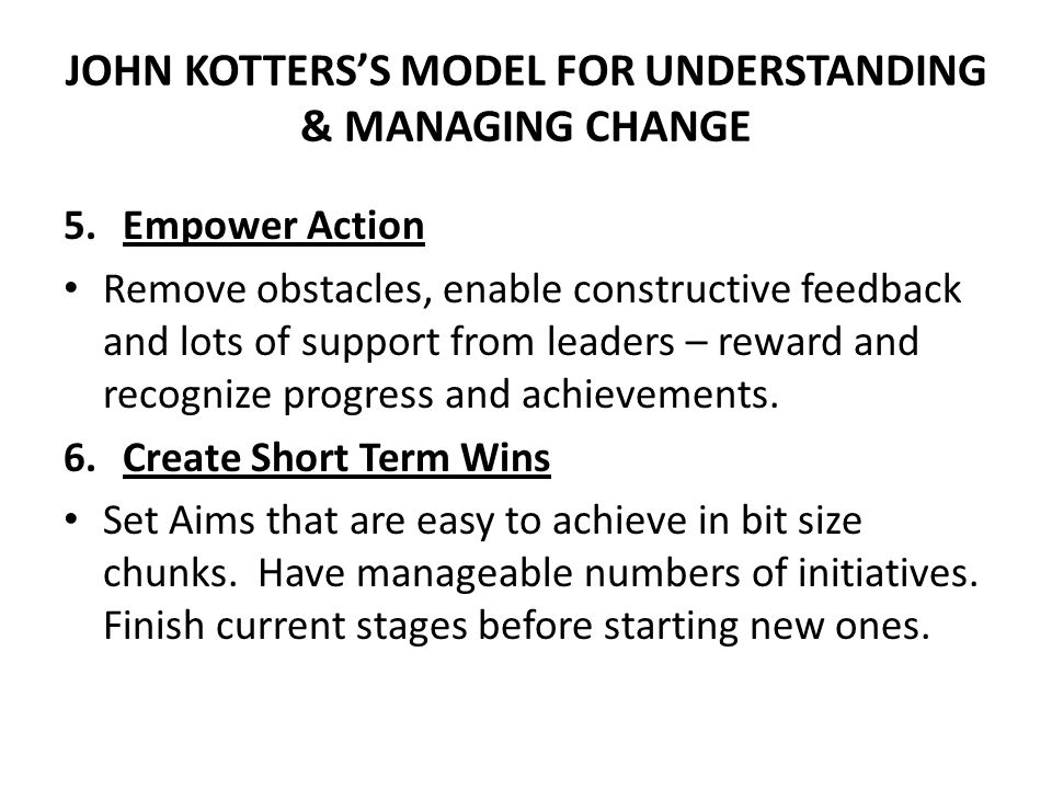 JOHN KOTTERS'S MODEL FOR UNDERSTANDING & MANAGING CHANGE 5.Empower Action Remove obstacles, enable constructive feedback and lots of support from lead