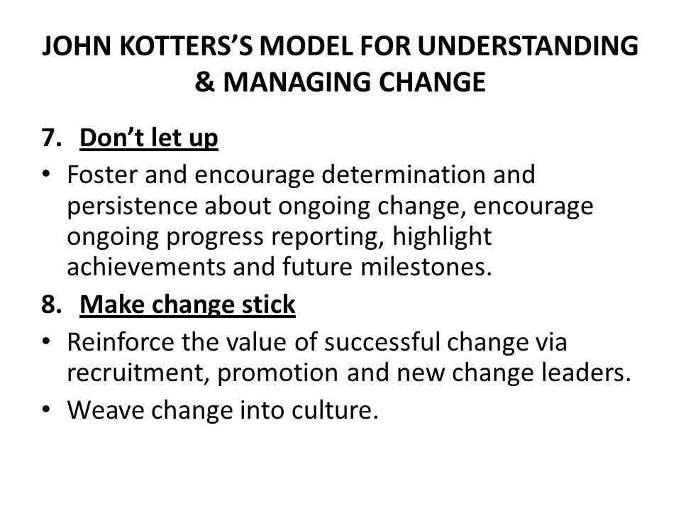 JOHN KOTTERS'S MODEL FOR UNDERSTANDING & MANAGING CHANGE 7.Don't let up Foster and encourage determination and persistence about ongoing change, encou
