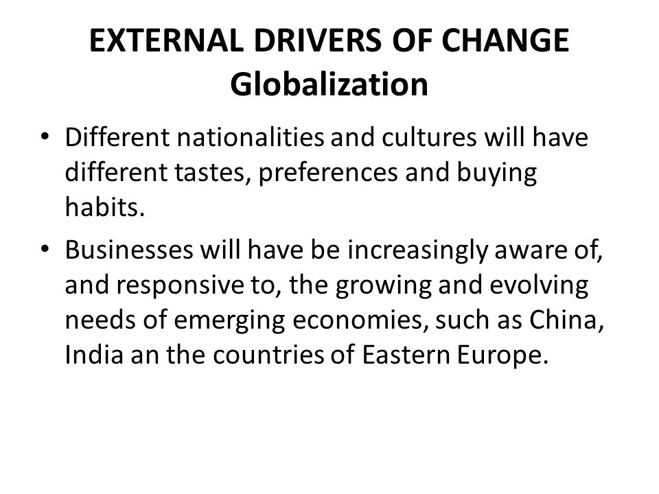 EXTERNAL DRIVERS OF CHANGE Globalization Different nationalities and cultures will have different tastes, preferences and buying habits. Businesses wi