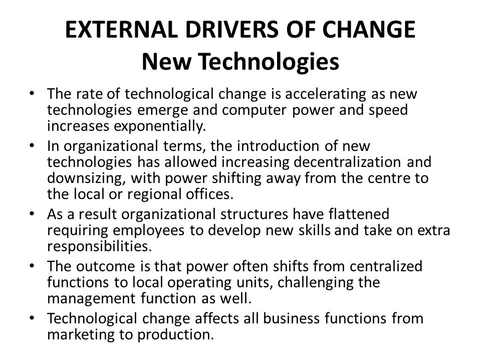 EXTERNAL DRIVERS OF CHANGE New Technologies The rate of technological change is accelerating as new technologies emerge and computer power and speed i