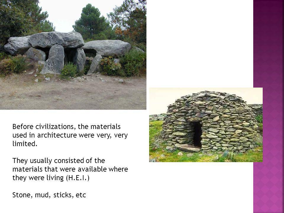 Before civilizations, the materials used in architecture were very, very limited. They usually consisted of the materials that were available where th