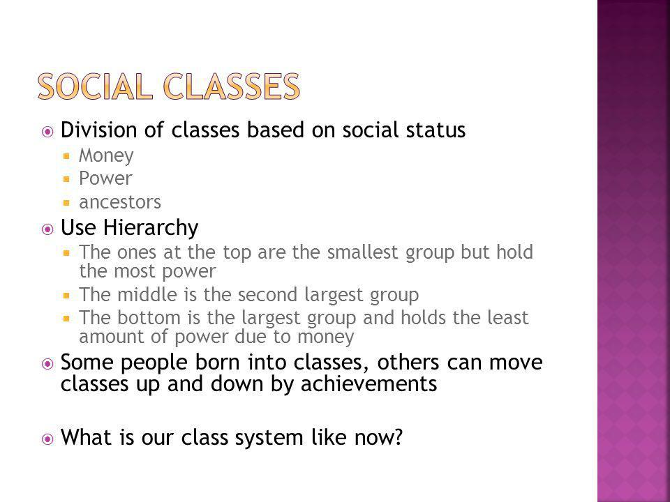  Division of classes based on social status  Money  Power  ancestors  Use Hierarchy  The ones at the top are the smallest group but hold the mos