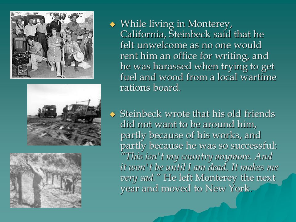  While living in Monterey, California, Steinbeck said that he felt unwelcome as no one would rent him an office for writing, and he was harassed when
