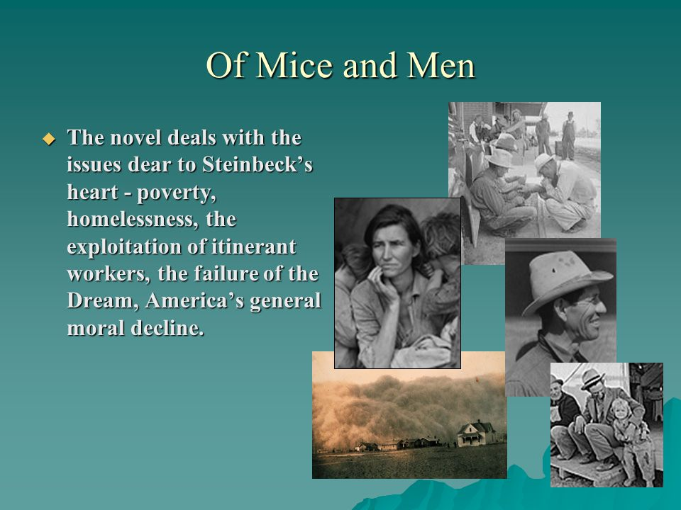 Of Mice and Men  The novel deals with the issues dear to Steinbeck's heart - poverty, homelessness, the exploitation of itinerant workers, the failur