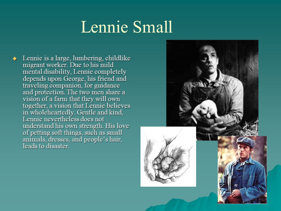 Lennie Small  Lennie is a large, lumbering, childlike migrant worker. Due to his mild mental disability, Lennie completely depends upon George, his f