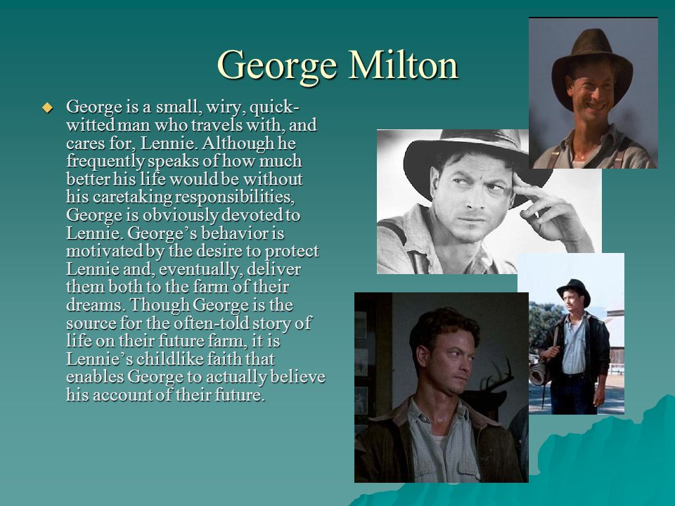 George Milton  George is a small, wiry, quick- witted man who travels with, and cares for, Lennie.