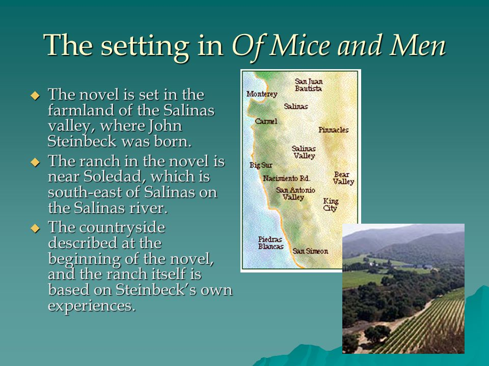 The setting in Of Mice and Men  The novel is set in the farmland of the Salinas valley, where John Steinbeck was born.  The ranch in the novel is ne