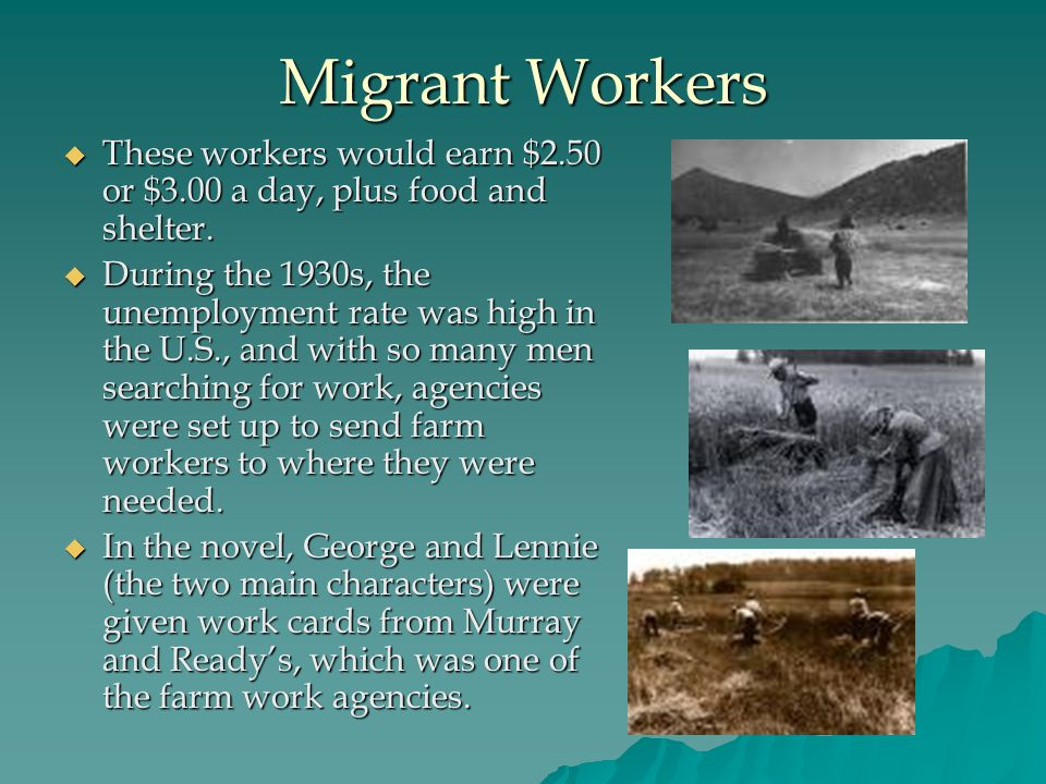 Migrant Workers  These workers would earn $2.50 or $3.00 a day, plus food and shelter.  During the 1930s, the unemployment rate was high in the U.S.