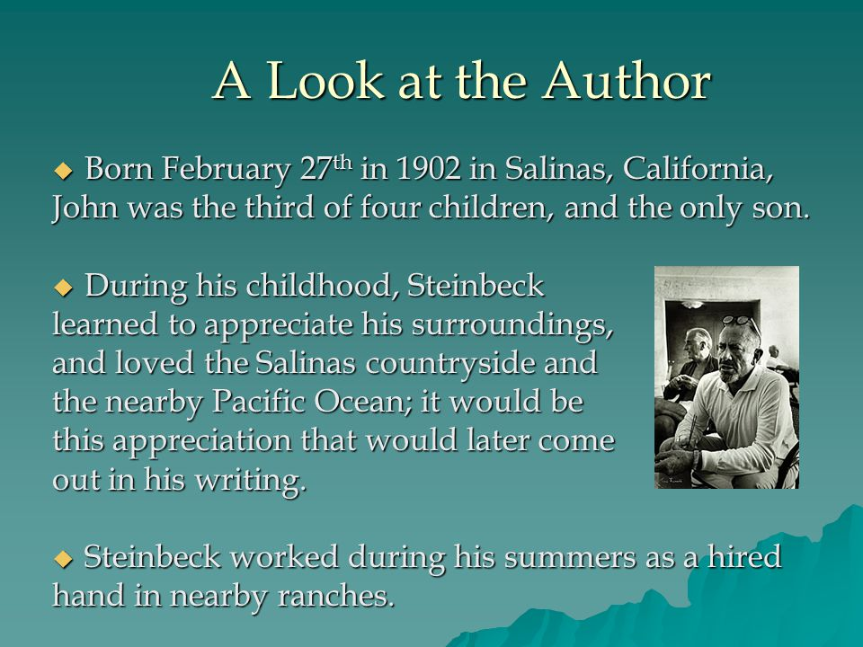 A Look at the Author A Look at the Author  Born February 27 th in 1902 in Salinas, California, John was the third of four children, and the only son.