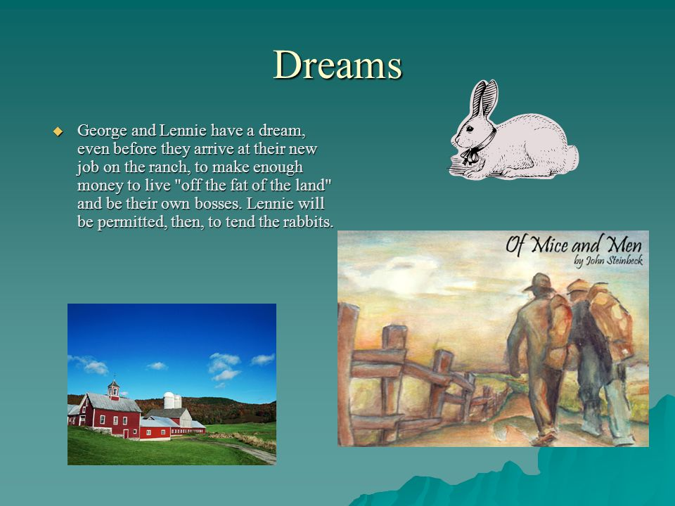 Dreams  George and Lennie have a dream, even before they arrive at their new job on the ranch, to make enough money to live off the fat of the land and be their own bosses.