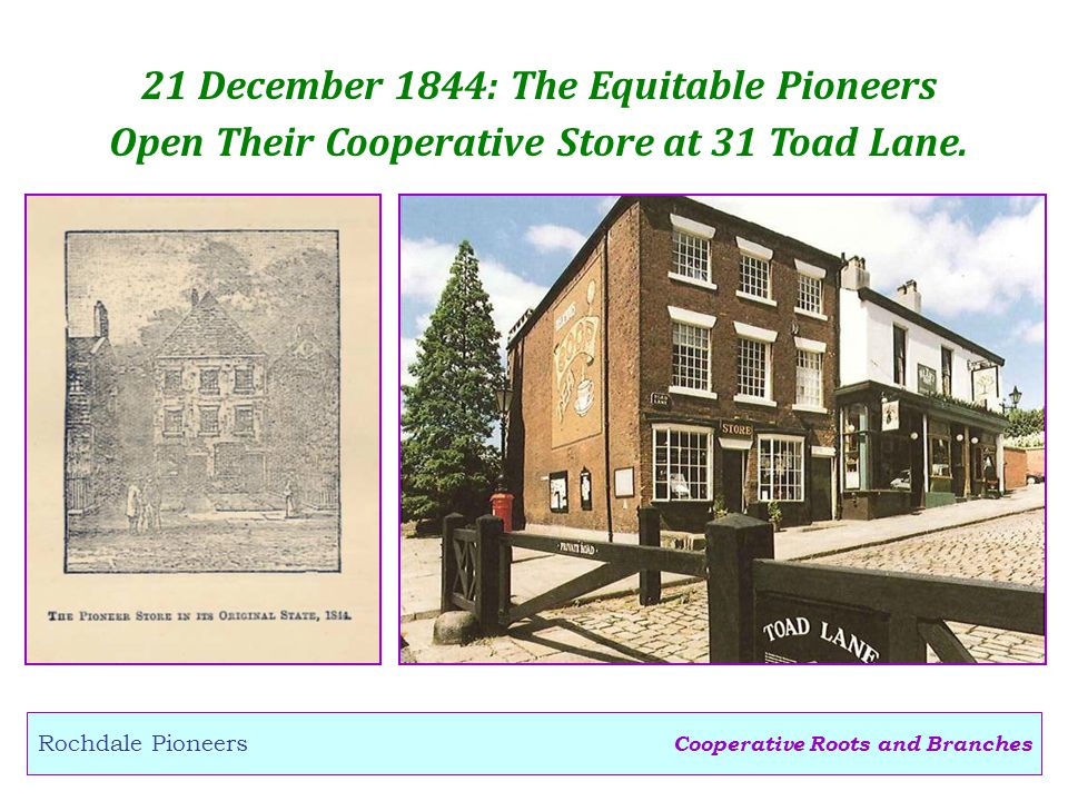 Cooperative Roots and Branches Rochdale Pioneers 21 December 1844: The Equitable Pioneers Open Their Cooperative Store at 31 Toad Lane.