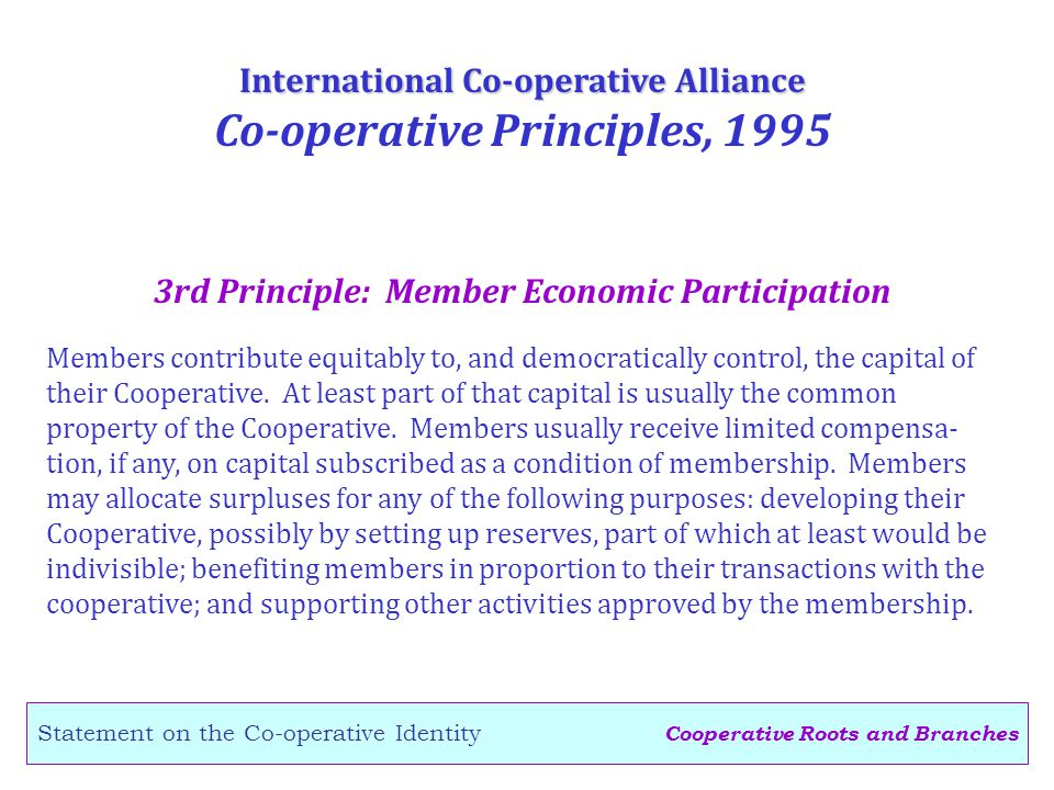 Cooperative Roots and Branches Statement on the Co-operative Identity 3rd Principle: Member Economic Participation International Co-operative Alliance Co-operative Principles, 1995 Members contribute equitably to, and democratically control, the capital of their Cooperative.