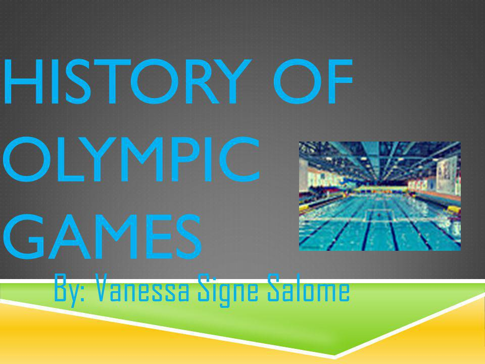 HISTORY OF OLYMPIC GAMES By: Vanessa Signe Salome