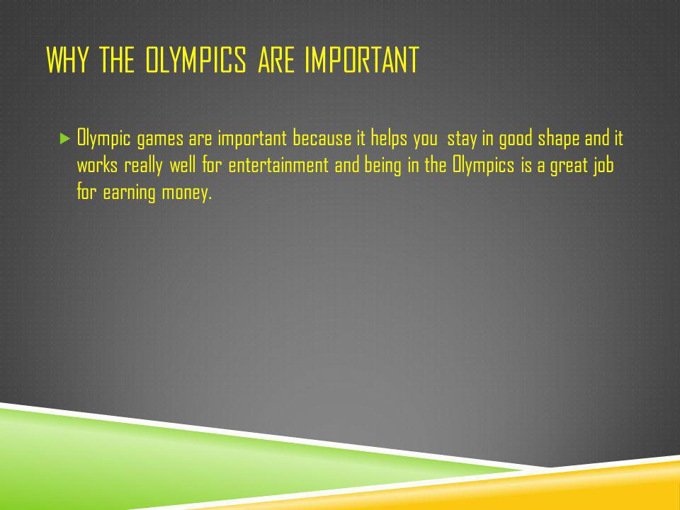 WHY THE OLYMPICS ARE IMPORTANT  Olympic games are important because it helps you stay in good shape and it works really well for entertainment and be