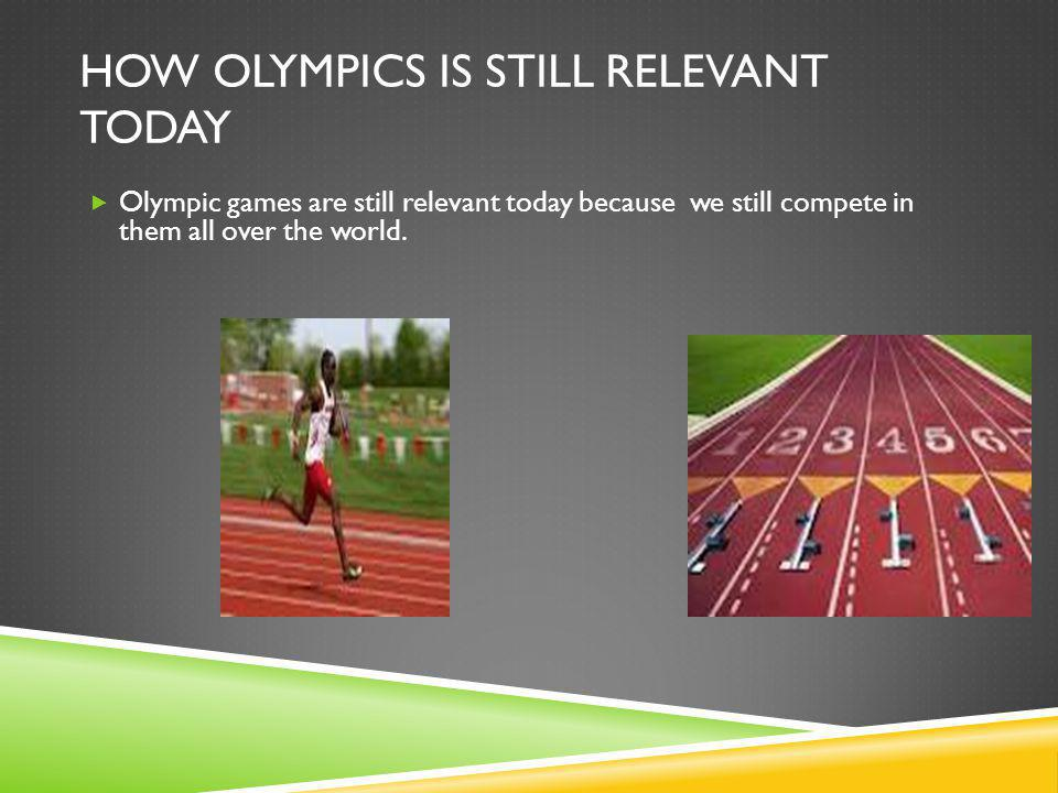 HOW OLYMPICS IS STILL RELEVANT TODAY  Olympic games are still relevant today because we still compete in them all over the world. }