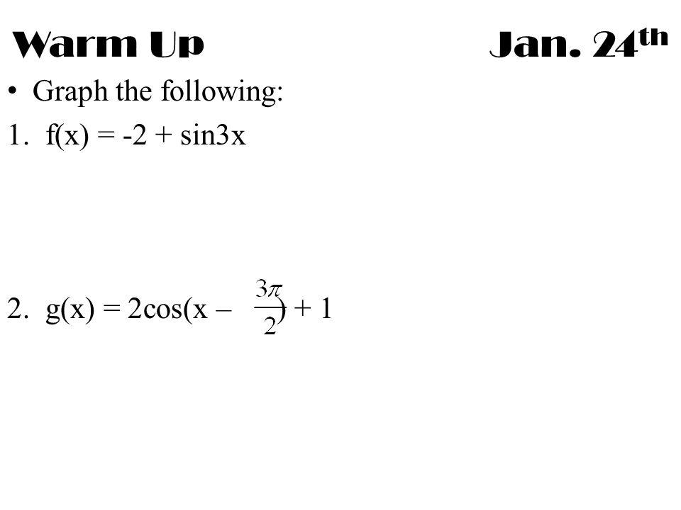 Warm UpJan. 24 th Graph the following: 1.f(x) = -2 + sin3x 2.g(x) = 2cos(x – ) + 1